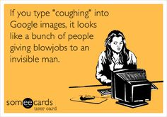If you type 'coughing' into Google images, it looks like a bunch of people giving blowjobs to an invisible man. ... LMAO! I googled it!