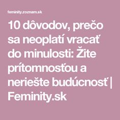 10 dôvodov, prečo sa neoplatí vracať do minulosti: Žite prítomnosťou a neriešte budúcnosť   Feminity.sk