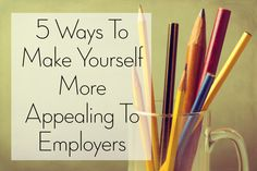 5 WAYS TO MAKE YOURSELF MORE APPEALING TO EMPLOYERS