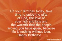 On your Birthday today, take time to enjoy the gifts of God, the love of your kith and kins and the warmth that the people around you have given, because life is nothing without love. Happy Birthday!