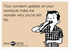 Your constant updates on your workouts make me wonder why you're still fat.
