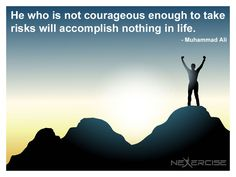 He who is not courageous enough to take risks will accomplish nothing in life. -Muhammad Ali