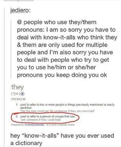 "I feel like I need to pin this. Using ""they"" as a pronoun is grammatically correct!<<<Sadly, my English teacher doesn't think so. Even worse, my English teacher is my dad. Lgbt Memes, Genderqueer, Intersectional Feminism, Lgbt Community, Faith In Humanity, Social Issues, Transgender, In This World, Equality"