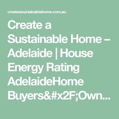 Energy Efficient Home Upgrades in Los Angeles For $0 Down -- Home Improvement Hub -- Via - Create a Sustainable Home – Adelaide   House Energy Rating AdelaideHome Buyers/Owners - Create a Sustainable Home - Adelaide   Energy Efficient House- Looking to design, build or verify an energy efficient home or building, in Adelaide, South Australia? Design and build your dream environmentally friendly house