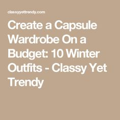Create a Capsule Wardrobe On a Budget: 10 Winter Outfits - Classy Yet Trendy