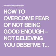 HOW TO OVERCOME FEAR OF NOT BEING GOOD ENOUGH – NOT BELIEVING YOU DESERVE TO LIVE YOUR DREAMS – NOT HAVING A LOVING RELATIONSHIP | The Community of We