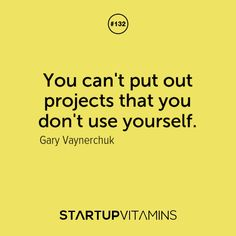You can't put out projects that you don't use yourself. -Gary Vaynerchuk