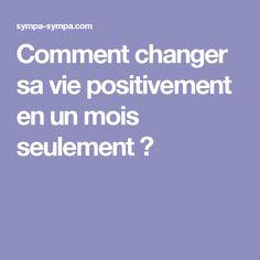 Comment changer savie positivement enunmois seulement ?