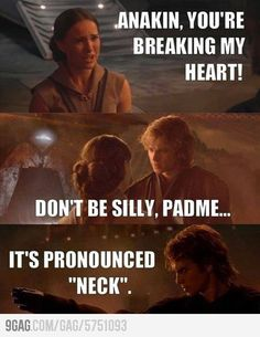 "Anakin, you're breaking my heart! - Don't be silly Padmé ... it's pronounced ""neck""!"