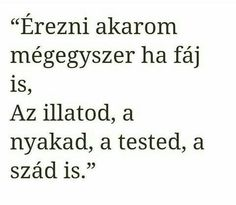 """Érezni akarom mégegyszer ha fáj is, Az illatod, a nyakad, a tested, a szád is. Poem Quotes, Sad Quotes, Poems, Life Quotes, Inspirational Quotes, Love Actually, I Love You, My Love, Love Letter For Boyfriend"