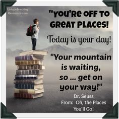 "Dr. Seuss Quote From Oh, The Places You'll Go! - ""You're off to Great Places! Today is your day! Your mountain is waiting, so... get on your way!"""
