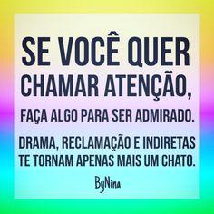 Se você quer chamar atenção, faça algo para ser admirado. Drama, reclamação e indiretas te tornam apenas mais um chato. ByNina #frases #citações #pensamentos #pessoas #drama #admiração #indireta #instabynina #bynina