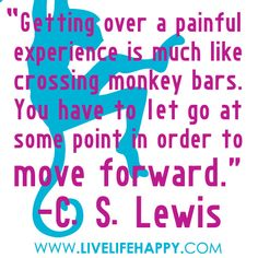 """Getting over a painful experience is much like crossing monkey bars. You have to let go at some point in order to move forward."" C.S. Lewis"