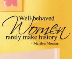Well behaved women rarely make history. - Marilyn Monroe