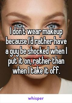 I don't wear makeup because I'd rather have a guy be shocked when I put it on, rather than when I take it off.