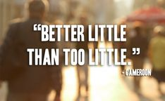 Better little.. ~ Cameroon proverb~