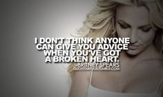 """""""i don't think anyone can give you advice when you've got a broken heart."""" - britney spears"""