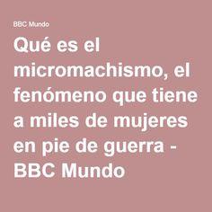 Qué es el micromachismo, el fenómeno que tiene a miles de mujeres en pie de guerra - BBC Mundo