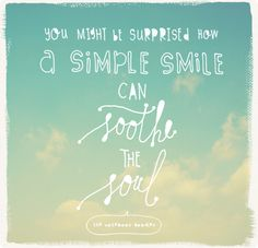 you might be surprised how a simple smile can soothe the soul