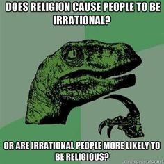 Religion. Does religion cause people to be irrational? Or are irrational people more likely to be religious?