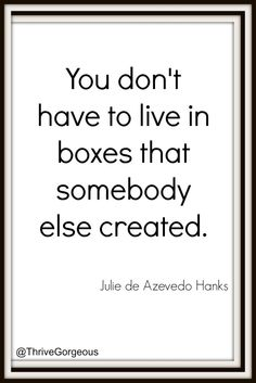 Great quotes. Live outside the box!