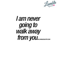 """""""I am never going to walk away from you."""""""