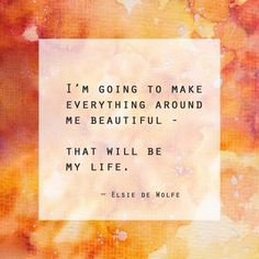 I'm going to make everything around me beautiful, that will be my life. – Elsie de Wolfe thedailyquotes.com