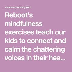 Reboot's mindfulness exercises teach our kids to connect and calm the chattering voices in their heads. In simple, three-minute sessions.