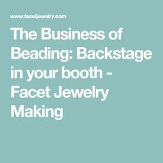 The Business of Beading: Backstage in your booth - Facet Jewelry Making