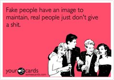 Fake people have an image to maintain, real people just don't give a shit.