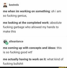43 me when im working on something: oh i am so fucking genius, me looking at the completed work: absolute fucking garbage who allowed my hands to make this % alteanlance me coming up with concepts and ideas: this is so fucking good wtf me actually having to work on it: what kind of fucking bulls... #writing #artcreative #writing #tumblr #tumblrpost #writers #im #working #oh #am #fucking #genius #looking #completed #absolute #garbage #allowed #hands #make #alteanlance #coming #concepts #pic