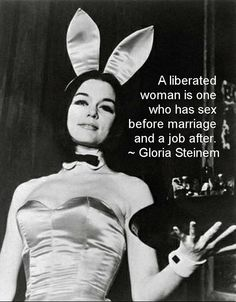 "HA! ""A liberated woman is one who has sex before marriage and a job after."" ~ Gloria Steinem"