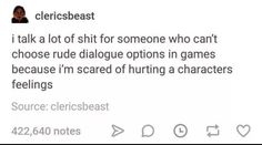 I talk a lot of shit for someone who can't choose rude dialogue options in games because i'm scared of hurting a characters feelings Source, clericsbeast - iFunny :) Tumblr Stuff, Funny Tumblr Posts, Literally Me, Text Posts, The Funny, Just In Case, Funny Memes, 9gag Funny, Memes Humor