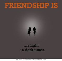 Friendship is, a light in dark times. - Cute Happy Quotes