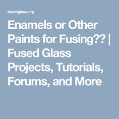 Enamels or Other Paints for Fusing?? | Fused Glass Projects, Tutorials, Forums, and More