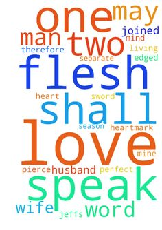 Speak to my husband -  Lord, father of mine. Speak truth to my husbands heart and mind. Please Your living word over Jeffs heart.Mark 1079, For this reason a man shall leave his father and mother and be joined to his wife, and the two shall become one flesh; so then they are no longer two, but one flesh. Therefore what God has joined together, let not man separate. May your word pierce him like a 2 edged sword. I pray he may love you, honor you, so he can love himself, and love me as his…