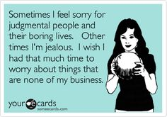 Sometimes I feel sorry for judgmental people and their boring lives. Other times I'm jealous. I wish I had that much time to worry about things that are none of my business.