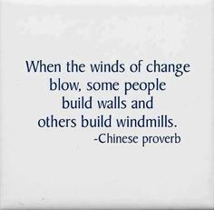 When the winds of change blow, some people build walls and others build windmills.  Chinese proverb