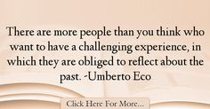 The most popular Umberto Eco Quotes About Experience - 18130 : There are more people than you think who want to have a challenging experience, in which they are obliged to reflect about the past. Umberto Eco, Experience Quotes, Reflection, The Past, Quotes About Experience