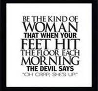 """Be The Kind Of Woman That When Your Feet Hit The Floor Each Morning The Devil Says""""Oh Crap She's Up."""" ~Joyce Meyer"""