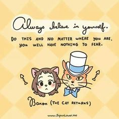 """""""Always believe in yourself. Do this and no matter where you are, you will have nothing to fear."""" - Baron (The Cat Returns)"""
