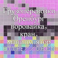 Грузоперевозки Оренбург - воровайка, кран, манипулятор http://orenburg.kran.tel