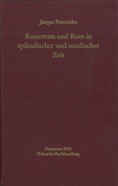 Kaisertum und Rom in spätsalischer und staufischer Zeit : Romidee und Rompolitik von Heinrich V. bis Friedrich II. / Jürgen Petersohn - Hannover : Hahnsche Buchhandlung, 2010