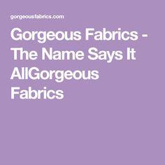 Gorgeous Fabrics - The Name Says It AllGorgeous Fabrics
