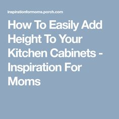 How To Easily Add Height To Your Kitchen Cabinets - Inspiration For Moms