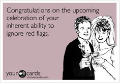 Funny Congratulations Ecard: Congratulations on the upcoming celebration of your inherent ability to ignore red flags.