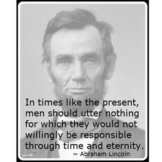 In times like the present, men should offer nothing for which they would not willingly be responsible through time and eternity. ~ Abraham Lincoln