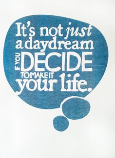 quote | live the life you imagined - it's not just a daydream if you decide to make it your life...