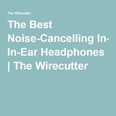 The Best Noise-Cancelling In-Ear Headphones | The Wirecutter