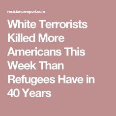 White Terrorists Killed More Americans This Week Than Refugees Have in 40 Years